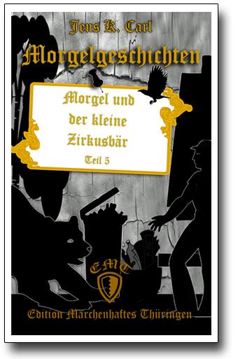 Die Morgelgeschichte 5 - Morgel und der kleine Zirkusbär von Jens K. Carl
